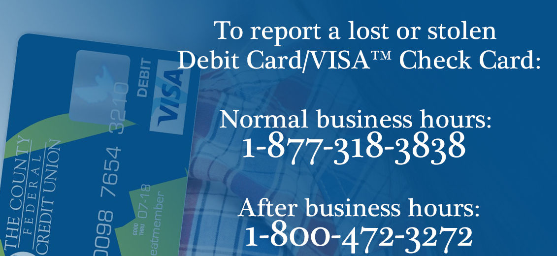 To report a lost or stolen Debit Card/VISA™ Check Card: During normal business hours please contact The County Federal Credit Union at 1-877-318-3838 After business hours please call 1-800-472-3272