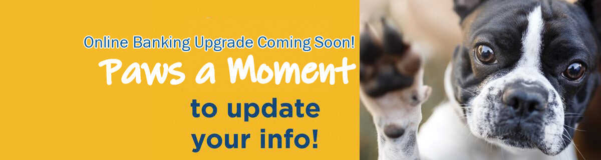 Paws a moment to update your info Online Banking upgrade coming soon!